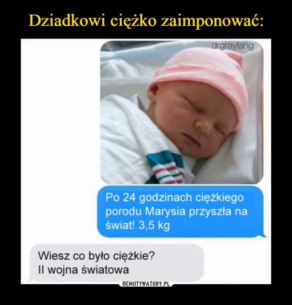 –  Po 24 godzinach ciężkiego porodu Marysia przyszła na świat! 3,5 kg Wiesz co było ciężkie? II wojna światowa