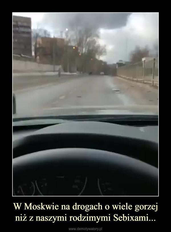 W Moskwie na drogach o wiele gorzej niż z naszymi rodzimymi Sebixami... –