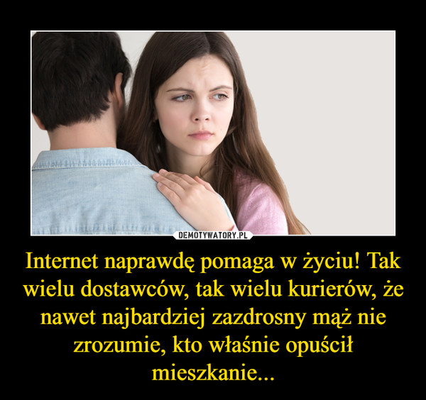 Internet naprawdę pomaga w życiu! Tak wielu dostawców, tak wielu kurierów, że nawet najbardziej zazdrosny mąż nie zrozumie, kto właśnie opuścił mieszkanie... –