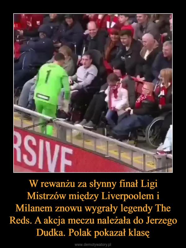 W rewanżu za słynny finał Ligi Mistrzów między Liverpoolem i Milanem znowu wygrały legendy The Reds. A akcja meczu należała do Jerzego Dudka. Polak pokazał klasę –