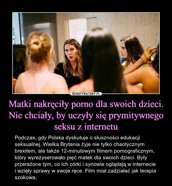 Matki nakręciły porno dla swoich dzieci. Nie chciały, by uczyły się prymitywnego seksu z internetu – Podczas, gdy Polska dyskutuje o słuszności edukacji seksualnej, Wielka Brytania żyje nie tylko chaotycznym brexitem, ale także 12-minutowym filmem pornograficznym, który wyreżyserowało pięć matek dla swoich dzieci. Były przerażone tym, co ich córki i synowie oglądają w internecie i wzięły sprawy w swoje ręce. Film miał zadziałać jak terapia szokowa,