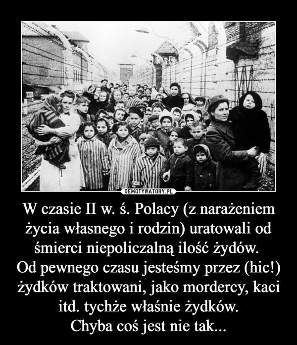 W czasie II w. ś. Polacy (z narażeniem życia własnego i rodzin) uratowali od śmierci niepoliczalną ilość żydów. Od pewnego czasu jesteśmy przez (hic!) żydków traktowani, jako mordercy, kaci itd. tychże właśnie żydków.Chyba coś jest nie tak... –