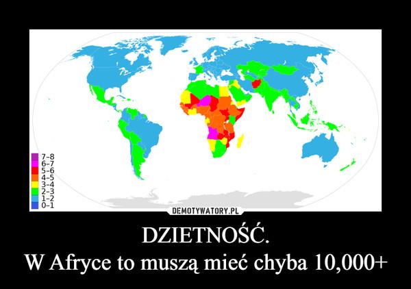 DZIETNOŚĆ.W Afryce to muszą mieć chyba 10,000+ –