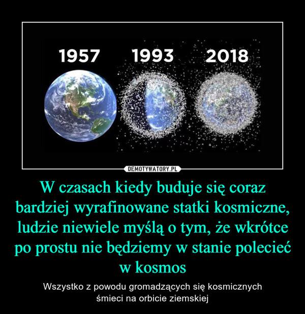W czasach kiedy buduje się coraz bardziej wyrafinowane statki kosmiczne, ludzie niewiele myślą o tym, że wkrótce po prostu nie będziemy w stanie polecieć w kosmos – Wszystko z powodu gromadzących się kosmicznychśmieci na orbicie ziemskiej