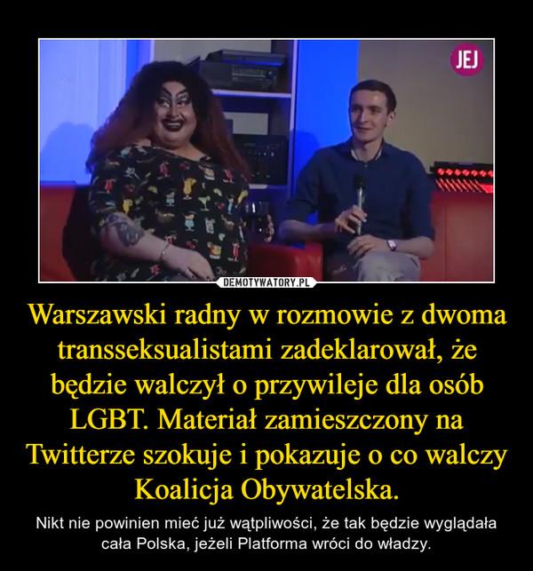 Warszawski radny w rozmowie z dwoma transseksualistami zadeklarował, że będzie walczył o przywileje dla osób LGBT. Materiał zamieszczony na Twitterze szokuje i pokazuje o co walczy Koalicja Obywatelska. – Nikt nie powinien mieć już wątpliwości, że tak będzie wyglądała cała Polska, jeżeli Platforma wróci do władzy.