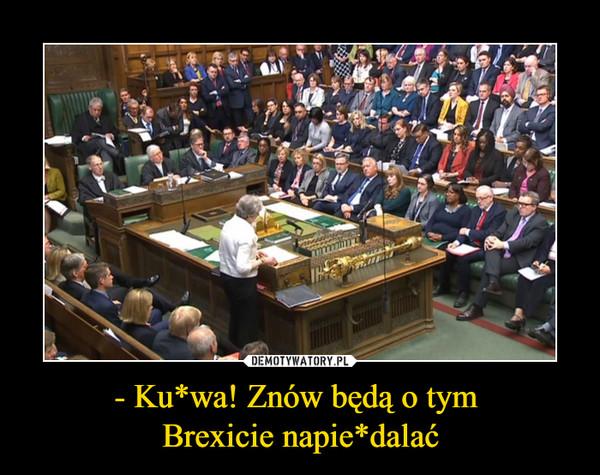 - Ku*wa! Znów będą o tym Brexicie napie*dalać –