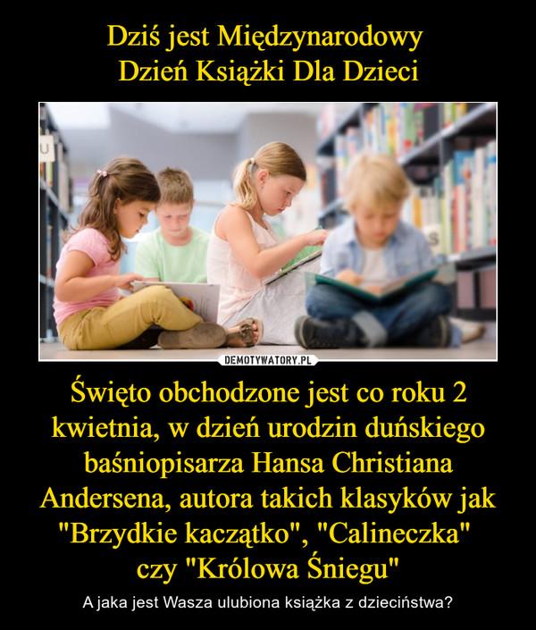 """Święto obchodzone jest co roku 2 kwietnia, w dzień urodzin duńskiego baśniopisarza Hansa Christiana Andersena, autora takich klasyków jak """"Brzydkie kaczątko"""", """"Calineczka"""" czy """"Królowa Śniegu"""" – A jaka jest Wasza ulubiona książka z dzieciństwa?"""