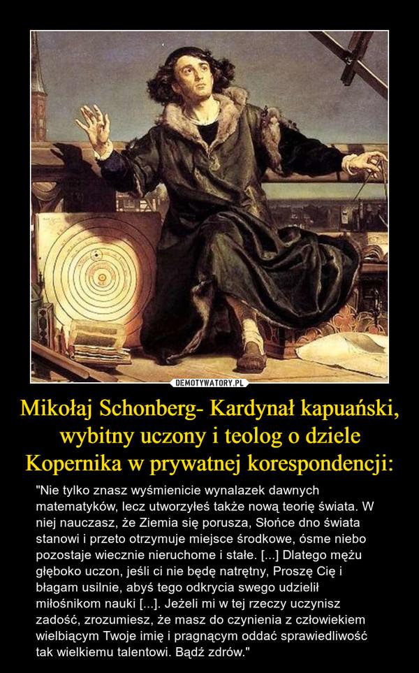 """Mikołaj Schonberg- Kardynał kapuański, wybitny uczony i teolog o dziele Kopernika w prywatnej korespondencji: – """"Nie tylko znasz wyśmienicie wynalazek dawnych matematyków, lecz utworzyłeś także nową teorię świata. W niej nauczasz, że Ziemia się porusza, Słońce dno świata stanowi i przeto otrzymuje miejsce środkowe, ósme niebo pozostaje wiecznie nieruchome i stałe. [...] Dlatego mężu głęboko uczon, jeśli ci nie będę natrętny, Proszę Cię i błagam usilnie, abyś tego odkrycia swego udzielił miłośnikom nauki [...]. Jeżeli mi w tej rzeczy uczynisz zadość, zrozumiesz, że masz do czynienia z człowiekiem  wielbiącym Twoje imię i pragnącym oddać sprawiedliwość tak wielkiemu talentowi. Bądź zdrów."""""""