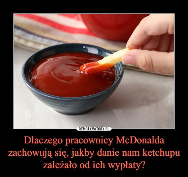 Dlaczego pracownicy McDonalda zachowują się, jakby danie nam ketchupu zależało od ich wypłaty? –