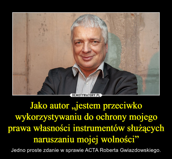 """Jako autor """"jestem przeciwko wykorzystywaniu do ochrony mojego prawa własności instrumentów służących naruszaniu mojej wolności"""" – Jedno proste zdanie w sprawie ACTA Roberta Gwiazdowskiego."""