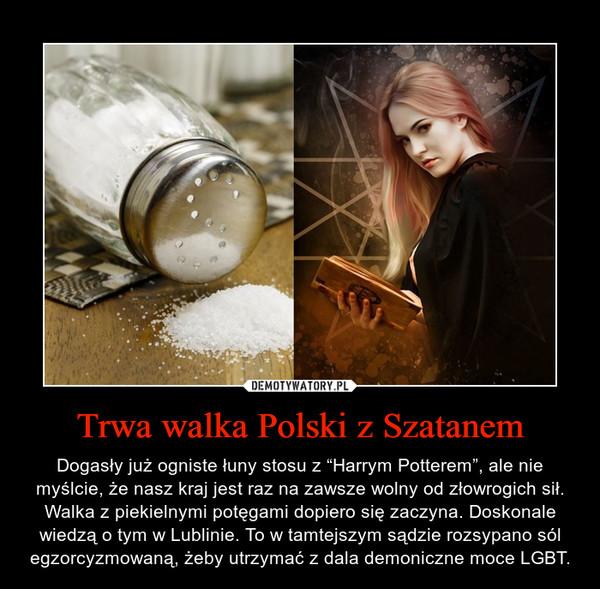 """Trwa walka Polski z Szatanem – Dogasły już ogniste łuny stosu z """"Harrym Potterem"""", ale nie myślcie, że nasz kraj jest raz na zawsze wolny od złowrogich sił. Walka z piekielnymi potęgami dopiero się zaczyna. Doskonale wiedzą o tym w Lublinie. To w tamtejszym sądzie rozsypano sól egzorcyzmowaną, żeby utrzymać z dala demoniczne moce LGBT."""
