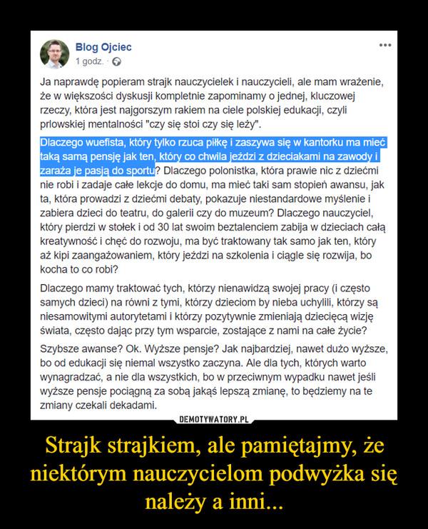 """Strajk strajkiem, ale pamiętajmy, że niektórym nauczycielom podwyżka się należy a inni... –  Ja naprawdę popieram strajk nauczycielek i nauczycieli, ale mam wrażenie, że w większości dyskusji kompletnie zapominamy o jednej, kluczowej rzeczy, która jest najgorszym rakiem na ciele polskiej edukacji, czyli prlowskiej mentalności """"czy się stoi czy się leży"""".Dlaczego wuefista, który tylko rzuca piłkę i zaszywa się w kantorku ma mieć taką samą pensję jak ten, który co chwila jeździ z dzieciakami na zawody i zaraża je pasją do sportu? Dlaczego polonistka, która prawie nic z dziećmi nie robi i zadaje całe lekcje do domu, ma mieć taki sam stopień awansu, jak ta, która prowadzi z dziećmi debaty, pokazuje niestandardowe myślenie i zabiera dzieci do teatru, do galerii czy do muzeum? Dlaczego nauczyciel, który pierdzi w stołek i od 30 lat swoim beztalenciem zabija w dzieciach całą kreatywność i chęć do rozwoju, ma być traktowany tak samo jak ten, który aż kipi zaangażowaniem, który jeździ na szkolenia i ciągle się rozwija, bo kocha to co robi?Dlaczego mamy traktować tych, którzy nienawidzą swojej pracy (i często samych dzieci) na równi z tymi, którzy dzieciom by nieba uchylili, którzy są niesamowitymi autorytetami i którzy pozytywnie zmieniają dziecięcą wizję świata, często dając przy tym wsparcie, zostające z nami na całe życie?Szybsze awanse? Ok. Wyższe pensje? Jak najbardziej, nawet dużo wyższe, bo od edukacji się niemal wszystko zaczyna. Ale dla tych, których warto wynagradzać, a nie dla wszystkich, bo w przeciwnym wypadku nawet jeśli wyższe pensje pociągną za sobą jakąś lepszą zmianę, to będziemy na te zmiany czekali dekadami."""