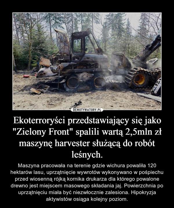 """Ekoterroryści przedstawiający się jako """"Zielony Front"""" spalili wartą 2,5mln zł maszynę harvester służącą do robót leśnych. – Maszyna pracowała na terenie gdzie wichura powaliła 120 hektarów lasu, uprzątnięcie wywrotów wykonywano w pośpiechu przed wiosenną rójką kornika drukarza dla którego powalone drewno jest miejscem masowego składania jaj. Powierzchnia po uprzątnięciu miała być niezwłocznie zalesiona. Hipokryzja aktywistów osiąga kolejny poziom."""