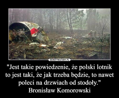"""""""Jest takie powiedzenie, że polski lotnik to jest taki, że jak trzeba będzie, to nawet poleci na drzwiach od stodoły."""" Bronisław Komorowski"""