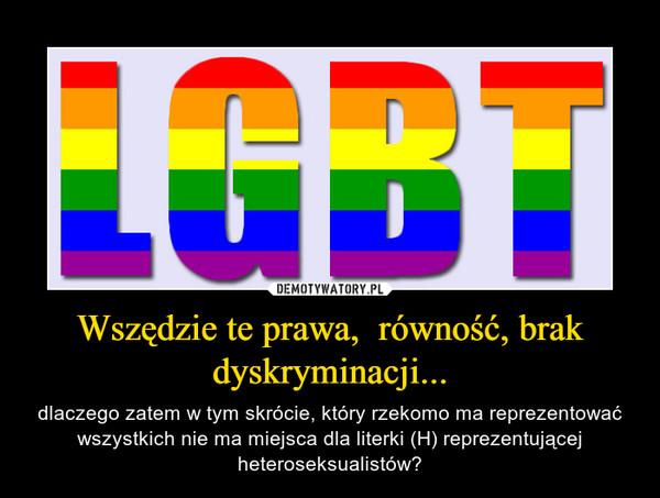 Wszędzie te prawa,  równość, brak dyskryminacji... – dlaczego zatem w tym skrócie, który rzekomo ma reprezentować wszystkich nie ma miejsca dla literki (H) reprezentującej heteroseksualistów?