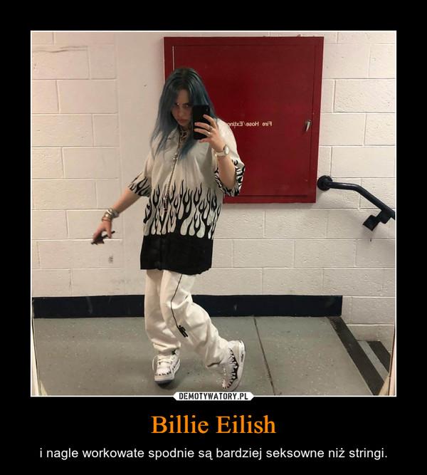 Billie Eilish – i nagle workowate spodnie są bardziej seksowne niż stringi.