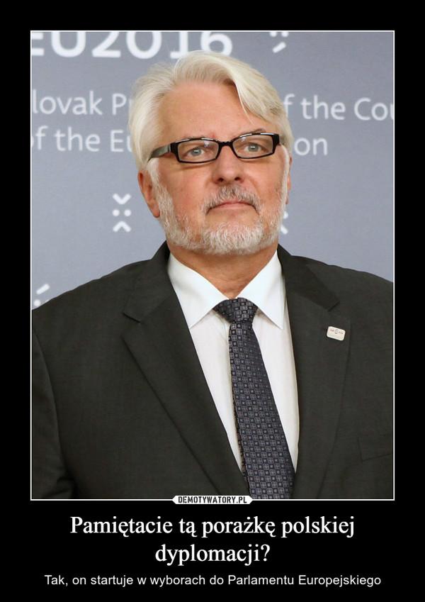 Pamiętacie tą porażkę polskiej dyplomacji? – Tak, on startuje w wyborach do Parlamentu Europejskiego