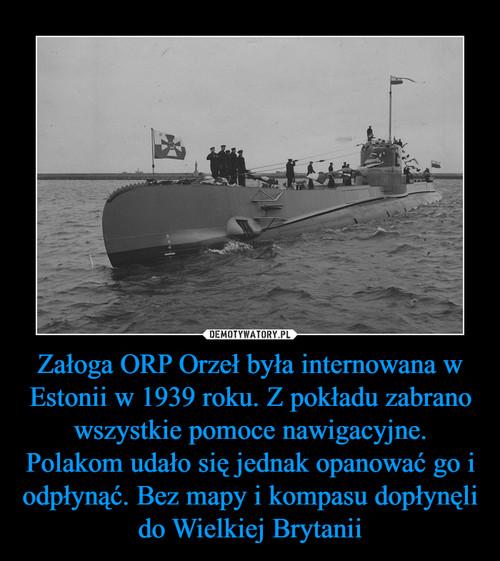 Załoga ORP Orzeł była internowana w Estonii w 1939 roku. Z pokładu zabrano wszystkie pomoce nawigacyjne. Polakom udało się jednak opanować go i odpłynąć. Bez mapy i kompasu dopłynęli do Wielkiej Brytanii