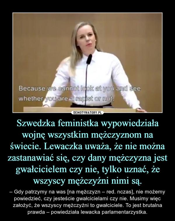 Szwedzka feministka wypowiedziała wojnę wszystkim mężczyznom na świecie. Lewaczka uważa, że nie można zastanawiać się, czy dany mężczyzna jest gwałcicielem czy nie, tylko uznać, że wszyscy mężczyźni nimi są. – – Gdy patrzymy na was [na mężczyzn – red. nczas], nie możemy powiedzieć, czy jesteście gwałcicielami czy nie. Musimy więc założyć, że wszyscy mężczyźni to gwałciciele. To jest brutalna prawda – powiedziała lewacka parlamentarzystka.