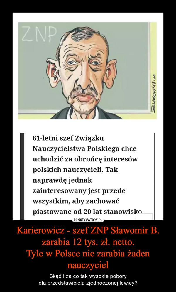 Karierowicz - szef ZNP Sławomir B. zarabia 12 tys. zł. netto.Tyle w Polsce nie zarabia żaden nauczyciel – Skąd i za co tak wysokie poborydla przedstawiciela zjednoczonej lewicy?