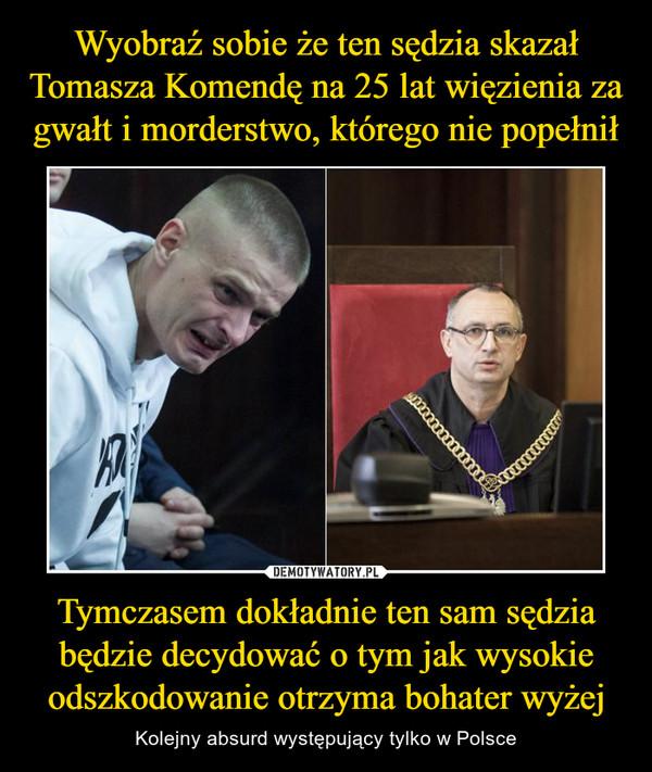 Tymczasem dokładnie ten sam sędzia będzie decydować o tym jak wysokie odszkodowanie otrzyma bohater wyżej – Kolejny absurd występujący tylko w Polsce