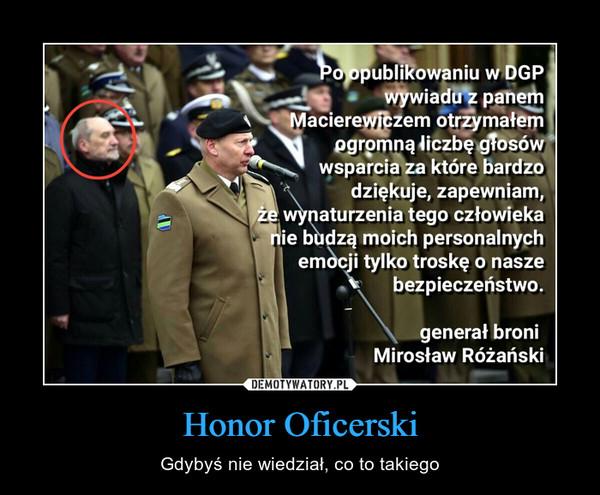 Honor Oficerski – Gdybyś nie wiedział, co to takiego Po opublikowaniu w DGP wywiadu z panem Macierewiczem otrzymałem ogromną liczbę głosów wsparcia za które bardzo dziękuje, zapewniam, że wynaturzenia tego człowieka nie budzą moich personalnych emocji tylko troskę o nasze bezpieczeństwo. generał broni Mirosław Różański