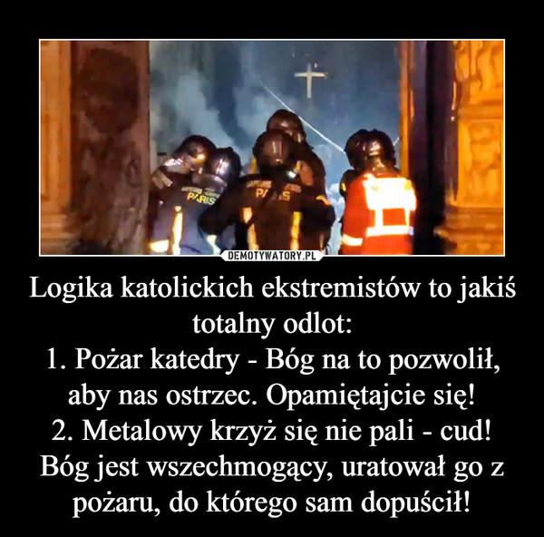 Logika katolickich ekstremistów to jakiś totalny odlot:1. Pożar katedry - Bóg na to pozwolił, aby nas ostrzec. Opamiętajcie się!2. Metalowy krzyż się nie pali - cud! Bóg jest wszechmogący, uratował go z pożaru, do którego sam dopuścił! –