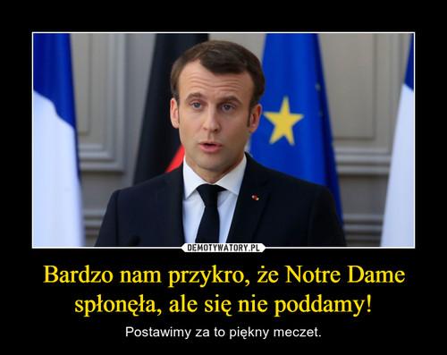 Bardzo nam przykro, że Notre Dame spłonęła, ale się nie poddamy!
