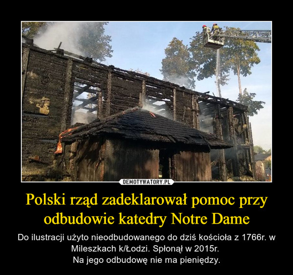 Polski rząd zadeklarował pomoc przy odbudowie katedry Notre Dame – Do ilustracji użyto nieodbudowanego do dziś kościoła z 1766r. w Mileszkach k/Łodzi. Spłonął w 2015r. Na jego odbudowę nie ma pieniędzy.