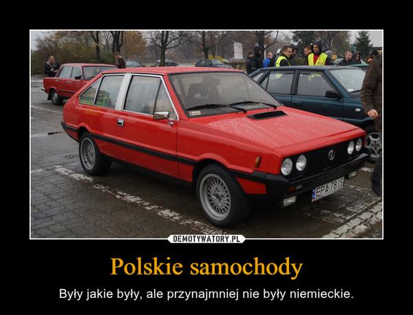 Polskie samochody – Były jakie były, ale przynajmniej nie były niemieckie.