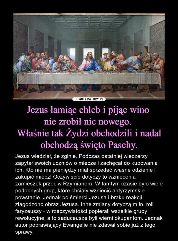 Jezus łamiąc chleb i pijąc wino nie zrobił nic nowego. Właśnie tak Żydzi obchodzili i nadal obchodzą święto Paschy. – Jezus wiedział, że zginie. Podczas ostatniej wieczerzy zapytał swoich uczniów o miecze i zachęcał do kupowania ich. Kto nie ma pieniędzy miał sprzedać własne odzienie i zakupić miecz! Oczywiście dotyczy to wzniecenia zamieszek przeciw Rzymianom. W tamtym czasie było wiele podobnych grup, które chciały wzniecić antyrzymskie powstanie. Jednak po śmierci Jezusa i braku reakcji złagodzono obraz Jezusa. Inne zmiany dotyczą m.in. roli faryzeuszy - w rzeczywistości popierali wszelkie grupy rewolucyjne, a to saduceusze byli wierni okupantom. Jednak autor poprawiający Ewangelie nie zdawał sobie już z tego sprawy.