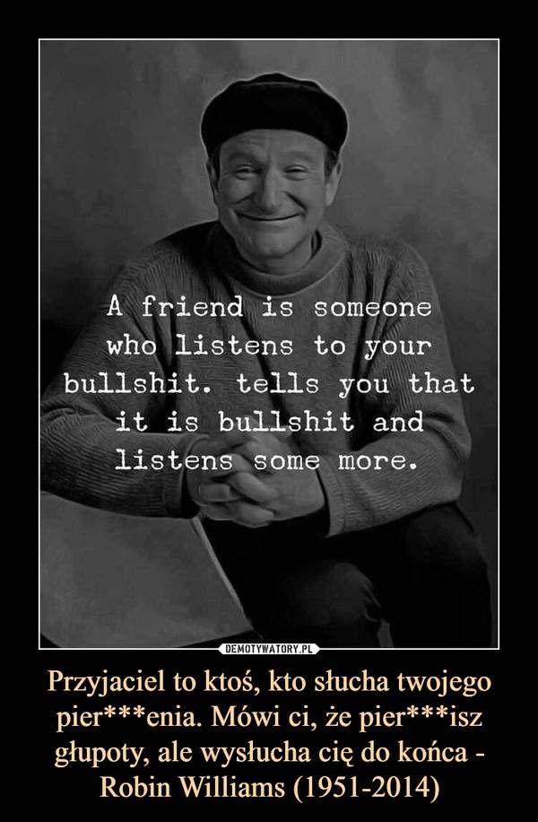 Przyjaciel to ktoś, kto słucha twojego pier***enia. Mówi ci, że pier***isz głupoty, ale wysłucha cię do końca - Robin Williams (1951-2014) –