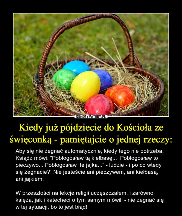 """Kiedy już pójdziecie do Kościoła ze święconką - pamiętajcie o jednej rzeczy: – Aby się nie żegnać automatycznie, kiedy tego nie potrzeba. Ksiądz mówi: """"Pobłogosław tą kiełbasę...  Pobłogosław to pieczywo... Pobłogosław  te jajka..."""" - ludzie - i po co wtedy się żegnacie?! Nie jesteście ani pieczywem, ani kiełbasą, ani jajkiem. W przeszłości na lekcje religii uczęszczałem, i zarówno księża, jak i katecheci o tym samym mówili - nie żegnać się w tej sytuacji, bo to jest błąd!"""