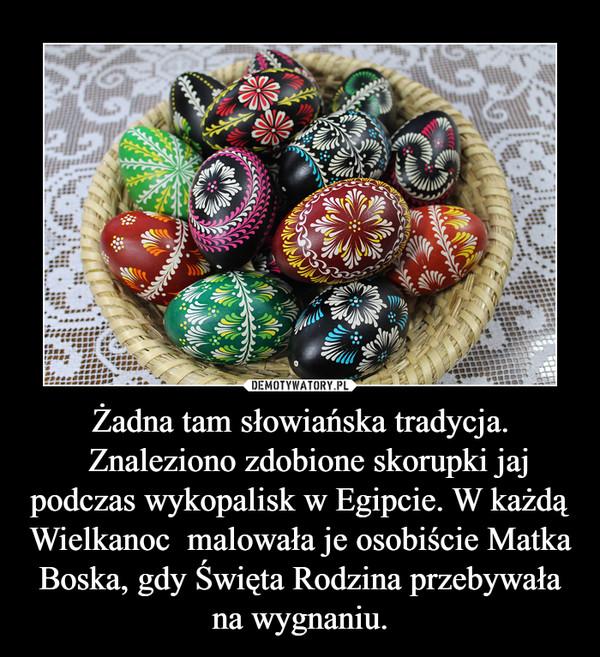 Żadna tam słowiańska tradycja.  Znaleziono zdobione skorupki jaj podczas wykopalisk w Egipcie. W każdą Wielkanoc  malowała je osobiście Matka Boska, gdy Święta Rodzina przebywała na wygnaniu. –