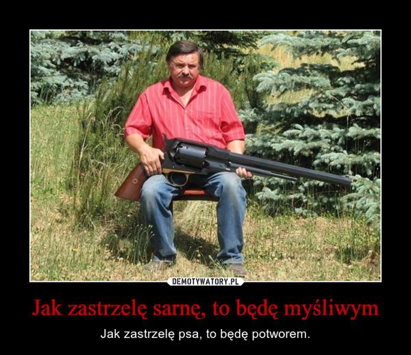 Jak zastrzelę sarnę, to będę myśliwym – Jak zastrzelę psa, to będę potworem.