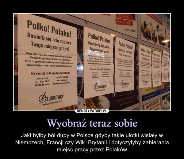 Wyobraź teraz sobie – Jaki byłby ból dupy w Polsce gdyby takie ulotki wisiały w Niemczech, Francji czy Wlk. Brytanii i dotyczyłyby zabierania miejsc pracy przez Polaków