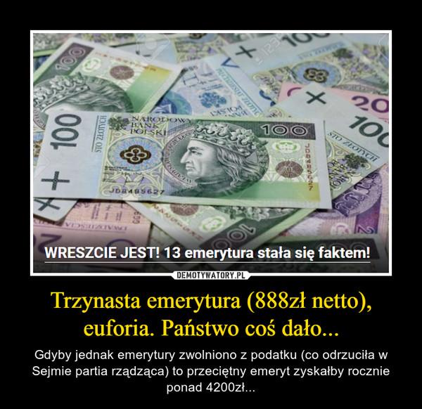 Trzynasta emerytura (888zł netto), euforia. Państwo coś dało... – Gdyby jednak emerytury zwolniono z podatku (co odrzuciła w Sejmie partia rządząca) to przeciętny emeryt zyskałby rocznie ponad 4200zł...
