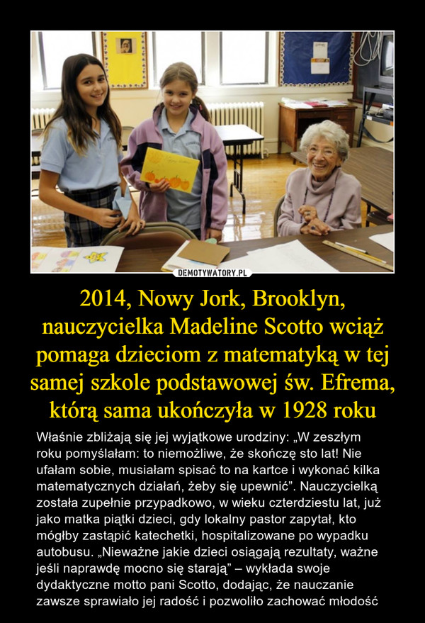 """2014, Nowy Jork, Brooklyn, nauczycielka Madeline Scotto wciąż pomaga dzieciom z matematyką w tej samej szkole podstawowej św. Efrema, którą sama ukończyła w 1928 roku – Właśnie zbliżają się jej wyjątkowe urodziny: """"W zeszłym roku pomyślałam: to niemożliwe, że skończę sto lat! Nie ufałam sobie, musiałam spisać to na kartce i wykonać kilka matematycznych działań, żeby się upewnić"""". Nauczycielką została zupełnie przypadkowo, w wieku czterdziestu lat, już jako matka piątki dzieci, gdy lokalny pastor zapytał, kto mógłby zastąpić katechetki, hospitalizowane po wypadku autobusu. """"Nieważne jakie dzieci osiągają rezultaty, ważne jeśli naprawdę mocno się starają"""" – wykłada swoje dydaktyczne motto pani Scotto, dodając, że nauczanie zawsze sprawiało jej radość i pozwoliło zachować młodość"""