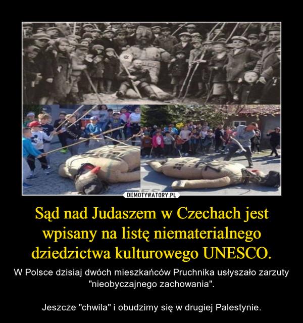 """Sąd nad Judaszem w Czechach jest wpisany na listę niematerialnego dziedzictwa kulturowego UNESCO. – W Polsce dzisiaj dwóch mieszkańców Pruchnika usłyszało zarzuty """"nieobyczajnego zachowania"""".Jeszcze """"chwila"""" i obudzimy się w drugiej Palestynie."""