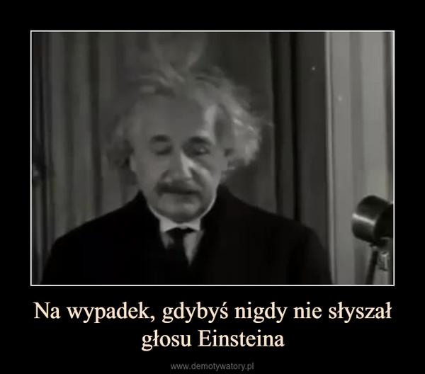 Na wypadek, gdybyś nigdy nie słyszał głosu Einsteina –