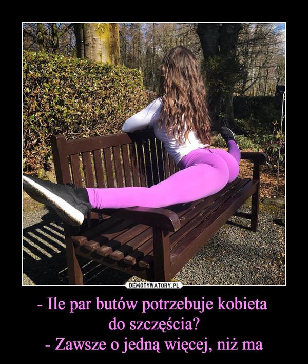 - Ile par butów potrzebuje kobieta do szczęścia?- Zawsze o jedną więcej, niż ma –