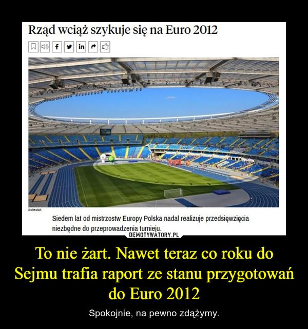To nie żart. Nawet teraz co roku do Sejmu trafia raport ze stanu przygotowań do Euro 2012 – Spokojnie, na pewno zdążymy.