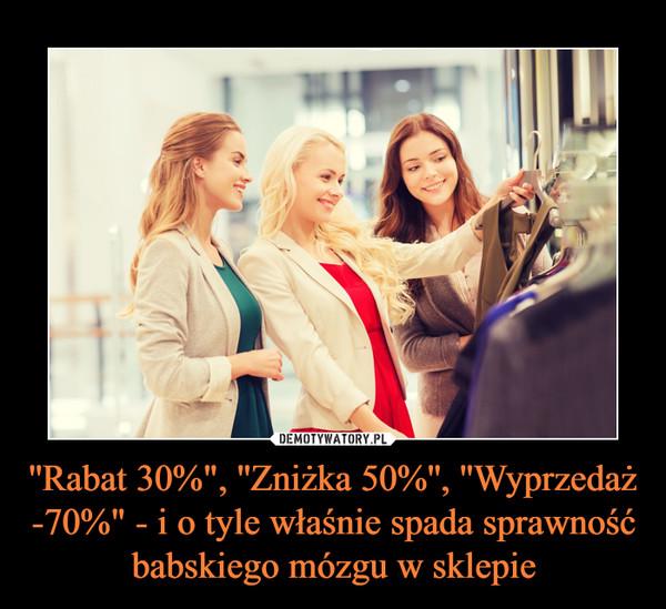 """''Rabat 30%"""", ''Zniżka 50%'', ''Wyprzedaż -70%"""" - i o tyle właśnie spada sprawność babskiego mózgu w sklepie –"""