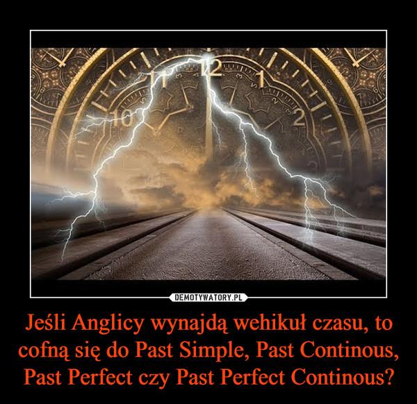 Jeśli Anglicy wynajdą wehikuł czasu, to cofną się do Past Simple, Past Continous, Past Perfect czy Past Perfect Continous? –