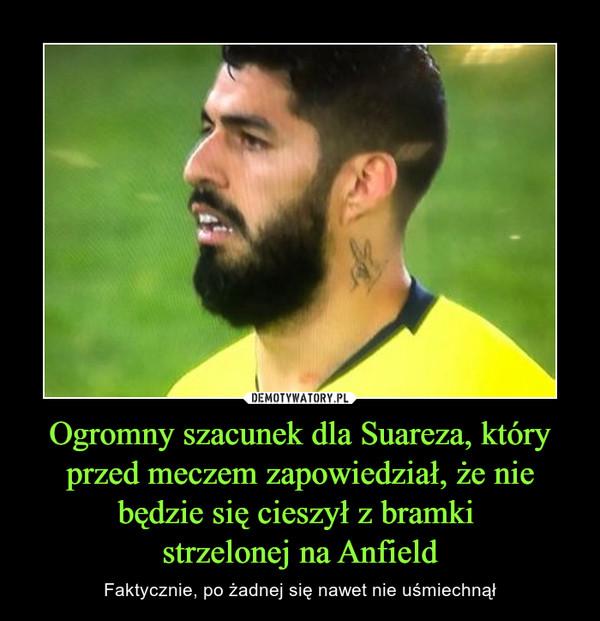 Ogromny szacunek dla Suareza, który przed meczem zapowiedział, że nie będzie się cieszył z bramki strzelonej na Anfield – Faktycznie, po żadnej się nawet nie uśmiechnął