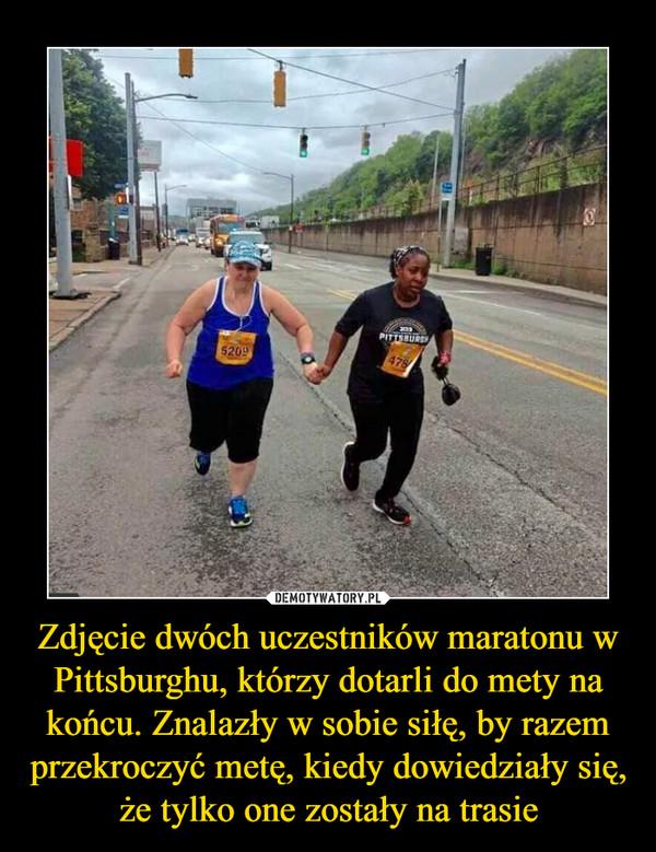 Zdjęcie dwóch uczestników maratonu w Pittsburghu, którzy dotarli do mety na końcu. Znalazły w sobie siłę, by razem przekroczyć metę, kiedy dowiedziały się, że tylko one zostały na trasie –