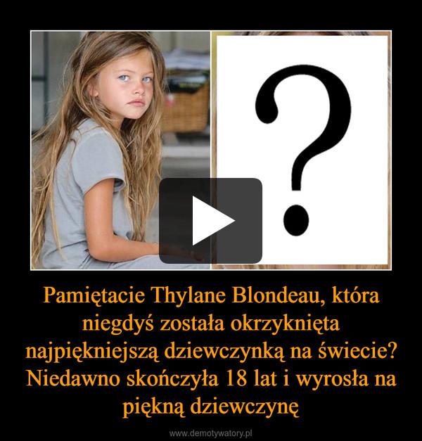 Pamiętacie Thylane Blondeau, która niegdyś została okrzyknięta najpiękniejszą dziewczynką na świecie? Niedawno skończyła 18 lat i wyrosła na piękną dziewczynę –