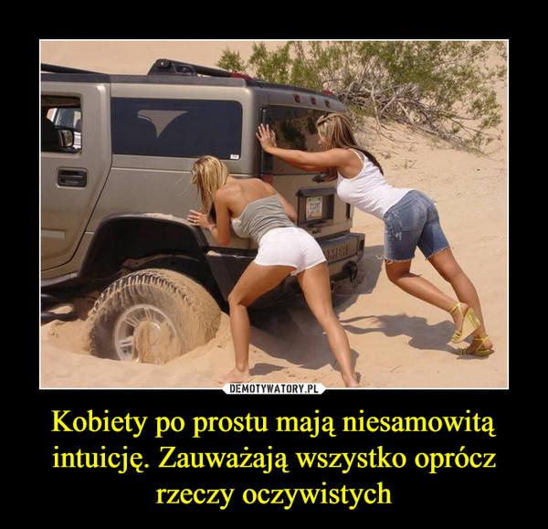 Kobiety po prostu mają niesamowitą intuicję. Zauważają wszystko oprócz rzeczy oczywistych –