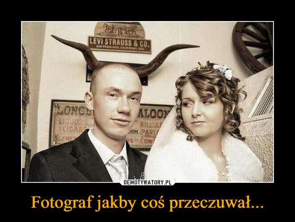 Fotograf jakby coś przeczuwał... –