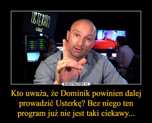 Kto uważa, że Dominik powinien dalej prowadzić Usterkę? Bez niego ten program już nie jest taki ciekawy... –